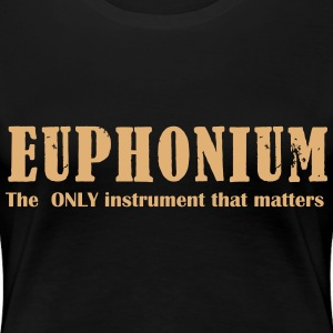 Euphonium, The ONLY instrument that matters T-Shirts - Women's Premium T-Shirt