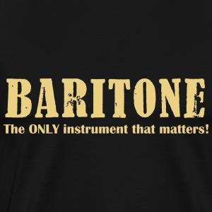 Baritone, The ONLY instrument that matters! T-Shirts - Men's Premium T-Shirt