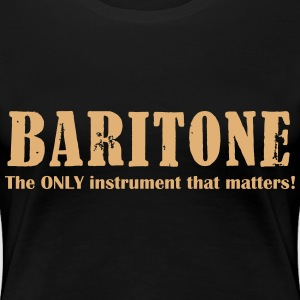 Baritone, The ONLY instrument that matters! T-Shirts - Frauen Premium T-Shirt
