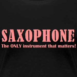 Saxophone, The ONLY instrument that matters! - Premium T-skjorte for kvinner