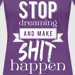 Stop dreaming and make shit happen T-Shirts - Frauen Premium T-Shirt