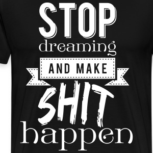 Stop dreaming and make shit happen T-shirts - Premium-T-shirt herr