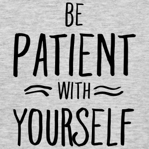 Be Patient With Yourself T-Shirts - Männer T-Shirt