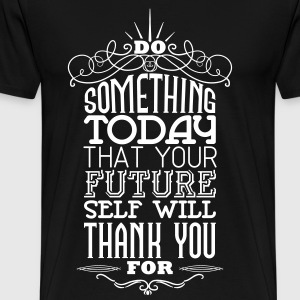Do something that your future self will thank you  T-Shirts - Männer Premium T-Shirt