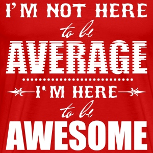 I'm not here to be average. I'm here to be awesome Magliette - Maglietta Premium da uomo