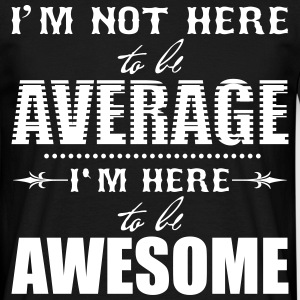 I'm not here to be average. I'm here to be awesome T-shirts - Mannen T-shirt