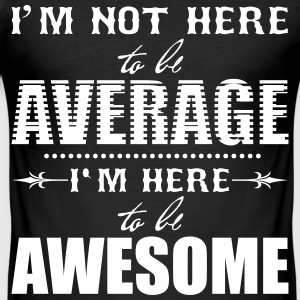 I'm not here to be average. I'm here to be awesome T-Shirts - Men's Slim Fit T-Shirt