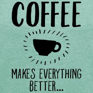 Coffee Makes Everything Better... T-shirts - Dame T-shirt med rulleærmer