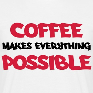 Coffee makes everything possible T-Shirts - Männer T-Shirt