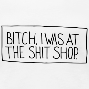 Bitch I was at the shit shop - Frauen Premium T-Shirt