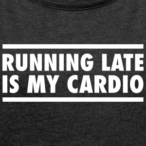 Running Late Is My Cardio T-Shirts - Frauen T-Shirt mit gerollten Ärmeln