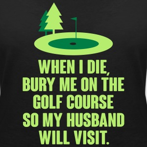 Bury me on a golf course so my husband will visit T-shirts - Vrouwen T-shirt met V-hals