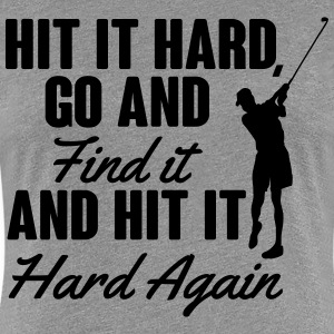 Hit it hard, go and find it T-Shirts - Women's Premium T-Shirt
