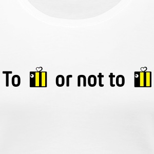 to bee or not to bee T-Shirts - Women's Premium T-Shirt