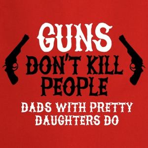 Guns don't kill people Dads with pretty daughters  Aprons - Cooking Apron