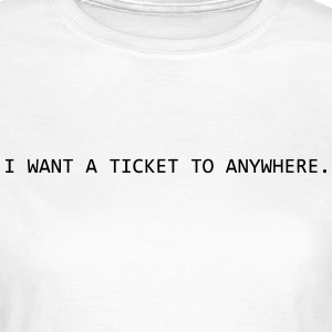 I want a ticket to Anywhere T-Shirts - Frauen T-Shirt