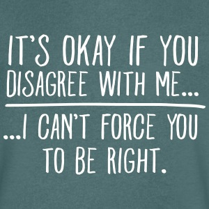 It's Okay If You Disagree With Me... T-Shirts - Men's V-Neck T-Shirt