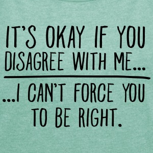 It's Okay If You Disagree With Me... T-Shirts - Frauen T-Shirt mit gerollten Ärmeln