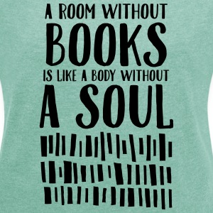 A Room Without Books Is Like A Body Without Soul T-Shirts - Frauen T-Shirt mit gerollten Ärmeln