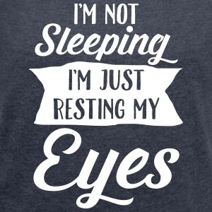 I'm Not Sleeping. I'm Just Resting My Eyes T-Shirts - Women's T-shirt with rolled up sleeves