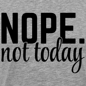 Nope Not Today T-Shirts - Men's Premium T-Shirt