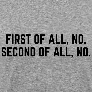 First Of All, No T-Shirts - Men's Premium T-Shirt