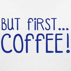 FIRST COFFEE... T-Shirts - Women's V-Neck T-Shirt