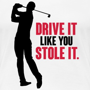 Drive it like you stole it. T-Shirts - Women's Premium T-Shirt