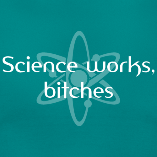 Science works, bitches!