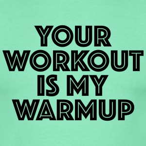 Your workout is my warmup T-Shirts - Männer T-Shirt
