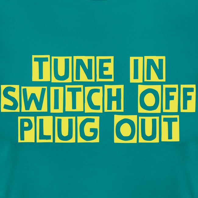 TTT tune in switch off plug out womens