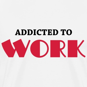Addicted to work T-Shirts - Men's Premium T-Shirt