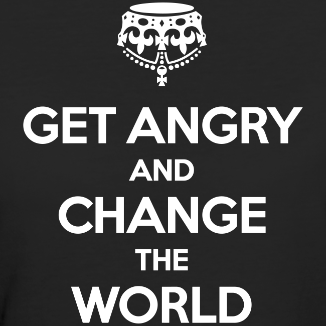 Get angry and change the world