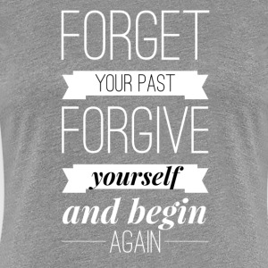 Forget your past Forgive yourself and begin again T-Shirts - Frauen Premium T-Shirt