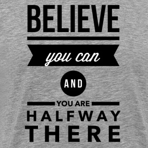 Believe you can and you are halfay there T-Shirts - Männer Premium T-Shirt