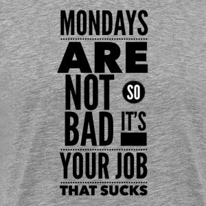 Mondays are not so bad it's your job T-skjorter - Premium T-skjorte for menn