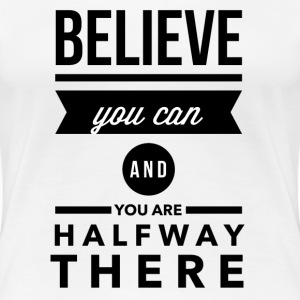Believe you can and you are halfway there T-shirts - Vrouwen Premium T-shirt