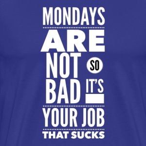 Mondays are not so bad it's your job T-shirts - Mannen Premium T-shirt