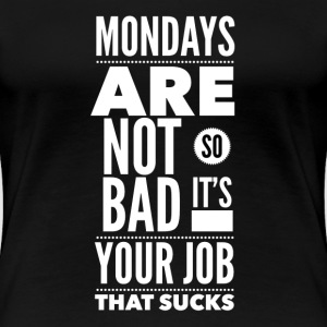Mondays are not so bad it's your job T-skjorter - Premium T-skjorte for kvinner
