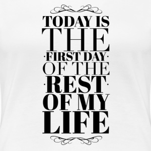 Today is the first day of the rest of my life T-shirts - Dame premium T-shirt