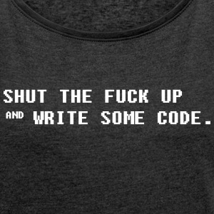 Shut The fuck Up and Write some Code T-Shirts - Frauen T-Shirt mit gerollten Ärmeln