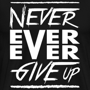Never ever ever give up Magliette - Maglietta Premium da uomo
