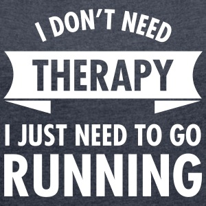 I Don't Need Therapy - I Just Need To Go Running T-Shirts - Frauen T-Shirt mit gerollten Ärmeln