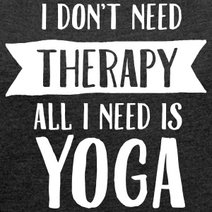 I Don't Need Therapy - All I Need Is Yoga Camisetas - Camiseta con manga enrollada mujer