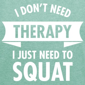 I Don't Need Therapy - I Just Need To Squat T-Shirts - Frauen T-Shirt mit gerollten Ärmeln