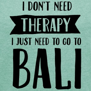 I Don't Need Therapy - I Just Need To Go To Bali Camisetas - Camiseta con manga enrollada mujer