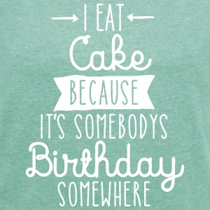 I Eat Cake Because It's Somebodys Birthday... T-Shirts - Frauen T-Shirt mit gerollten Ärmeln