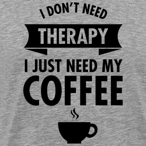 I Don't Need Therapy - I Just Need My Coffee T-Shirts - Men's Premium T-Shirt