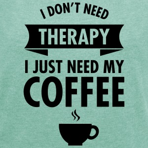 I Don't Need Therapy - I Just Need My Coffee T-Shirts - Women's T-shirt with rolled up sleeves
