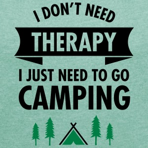 I Don't Need Therapy - I Just Need To Go Camping T-Shirts - Frauen T-Shirt mit gerollten Ärmeln